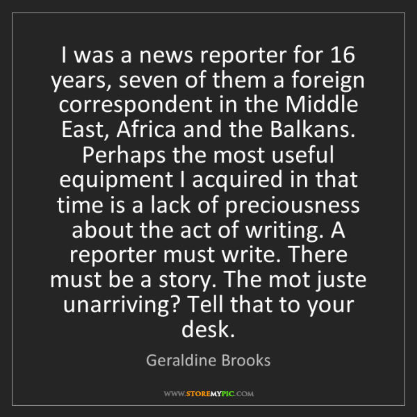 Geraldine Brooks: I was a news reporter for 16 years, seven of them a foreign...