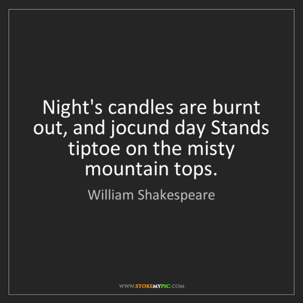 William Shakespeare: Night's candles are burnt out, and jocund day Stands...