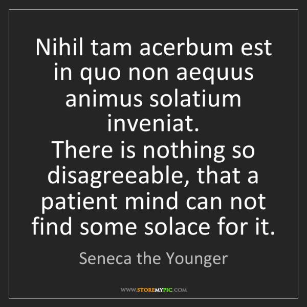 Seneca the Younger: Nihil tam acerbum est in quo non aequus animus solatium...