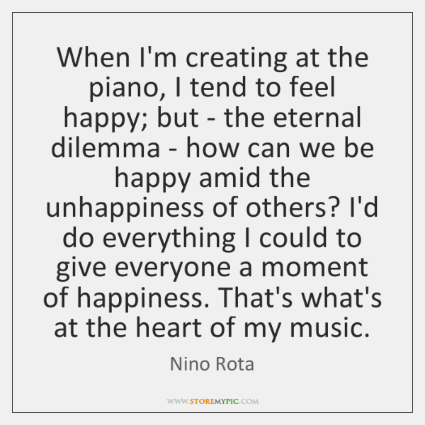 When I'm creating at the piano, I tend to feel happy; but ...