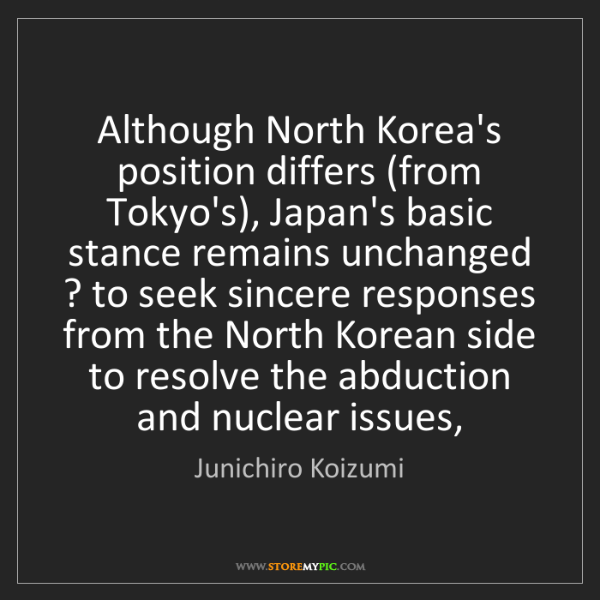 Junichiro Koizumi: Although North Korea's position differs (from Tokyo's),...