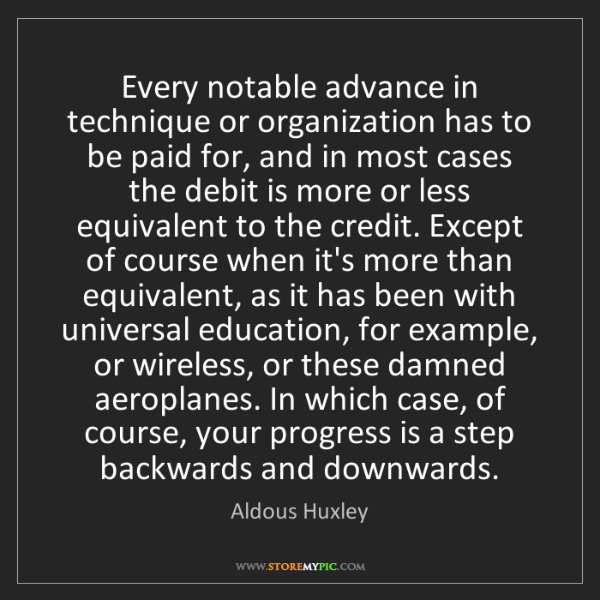 Aldous Huxley: Every notable advance in technique or organization has...