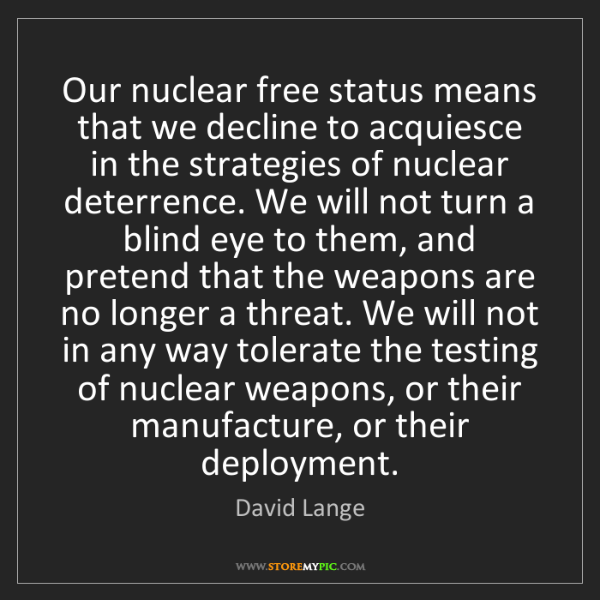 David Lange: Our nuclear free status means that we decline to acquiesce...