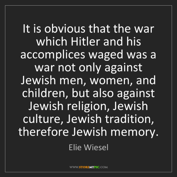 Elie Wiesel: It is obvious that the war which Hitler and his accomplices...