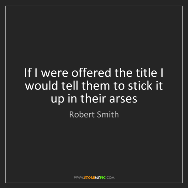Robert Smith: If I were offered the title I would tell them to stick...