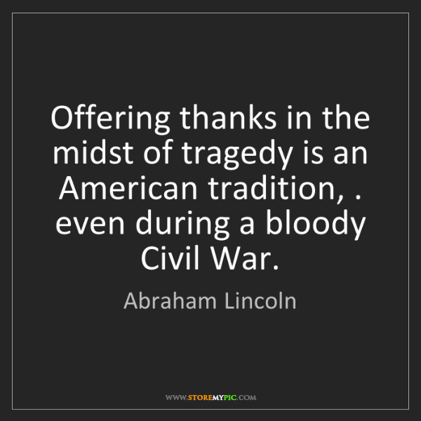 Abraham Lincoln: Offering thanks in the midst of tragedy is an American...