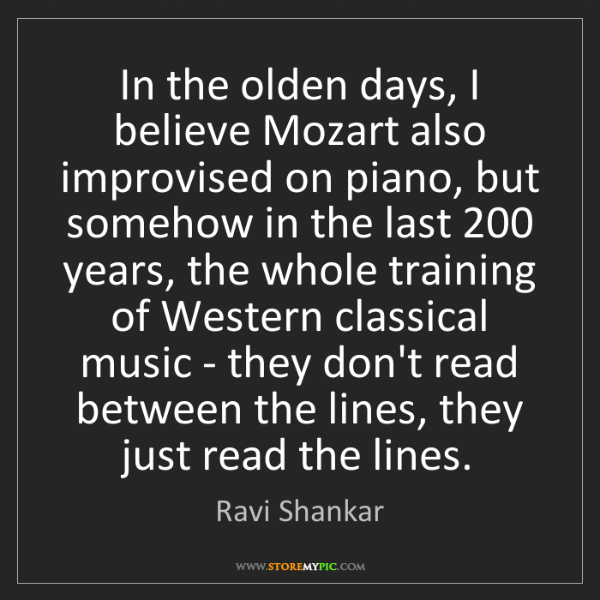 Ravi Shankar: In the olden days, I believe Mozart also improvised on...