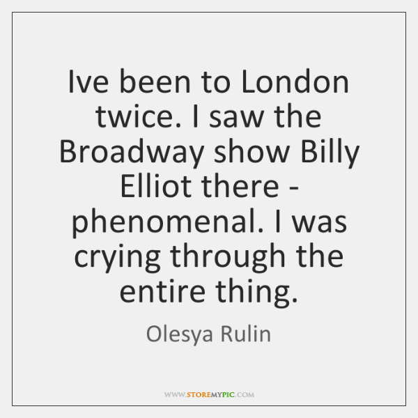 I've been to London twice. I saw the Broadway show Billy Elliot ...