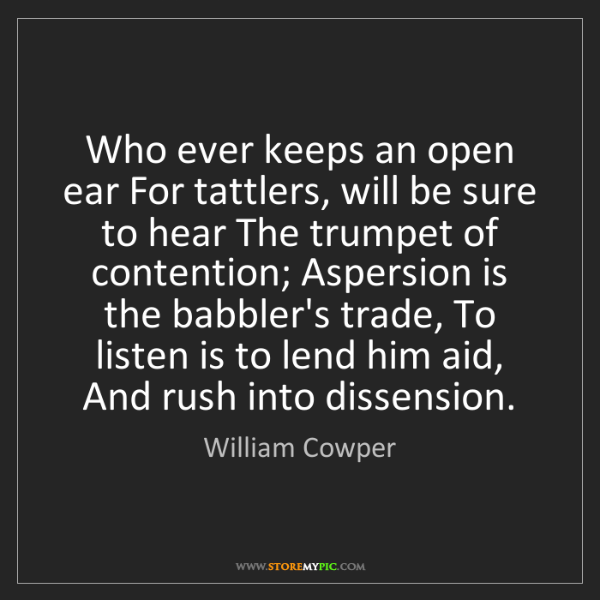 William Cowper: Who ever keeps an open ear For tattlers, will be sure...
