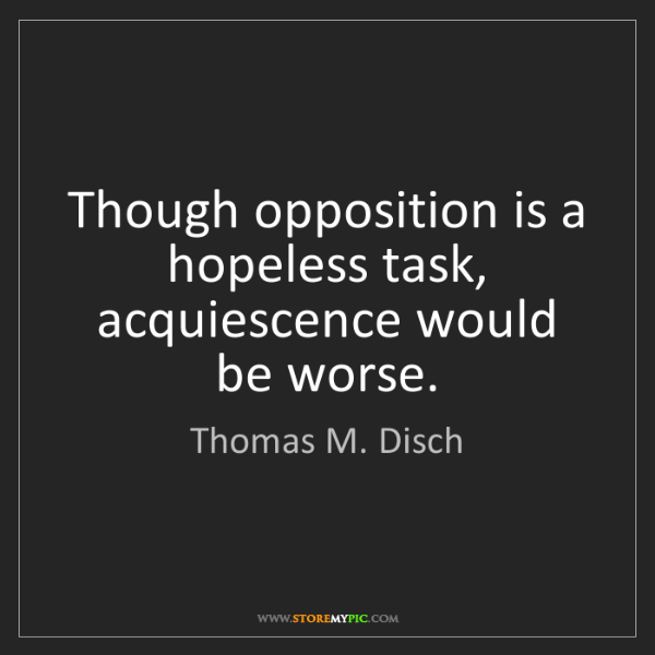 Thomas M. Disch: Though opposition is a hopeless task, acquiescence would...