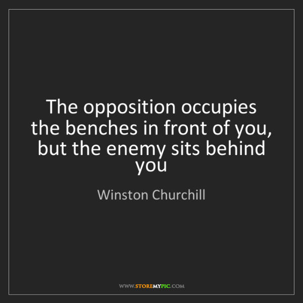Winston Churchill: The opposition occupies the benches in front of you,...