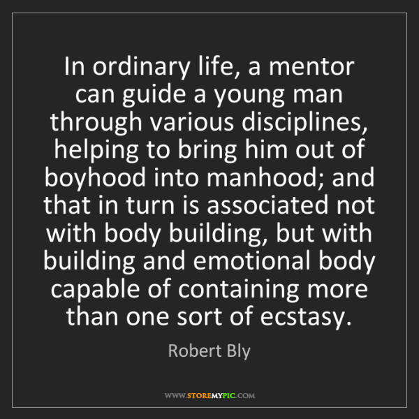 Robert Bly: In ordinary life, a mentor can guide a young man through...
