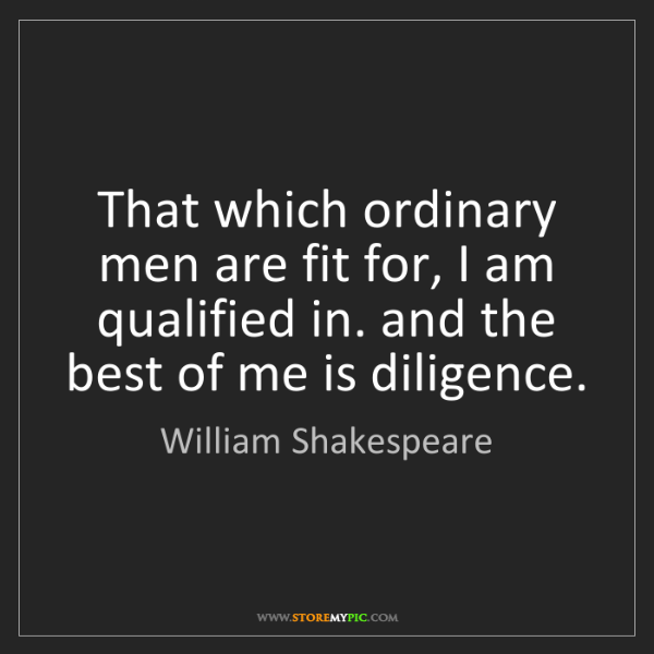 William Shakespeare: That which ordinary men are fit for, I am qualified in....
