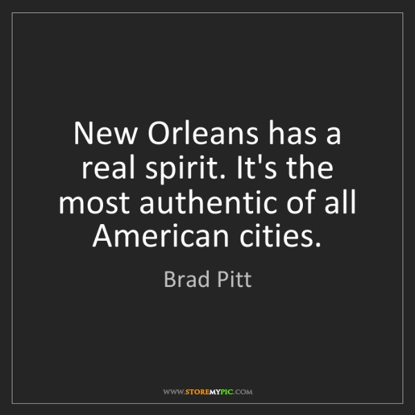 Brad Pitt: New Orleans has a real spirit. It's the most authentic...