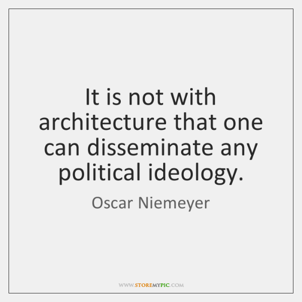 It is not with architecture that one can disseminate any political ideology.
