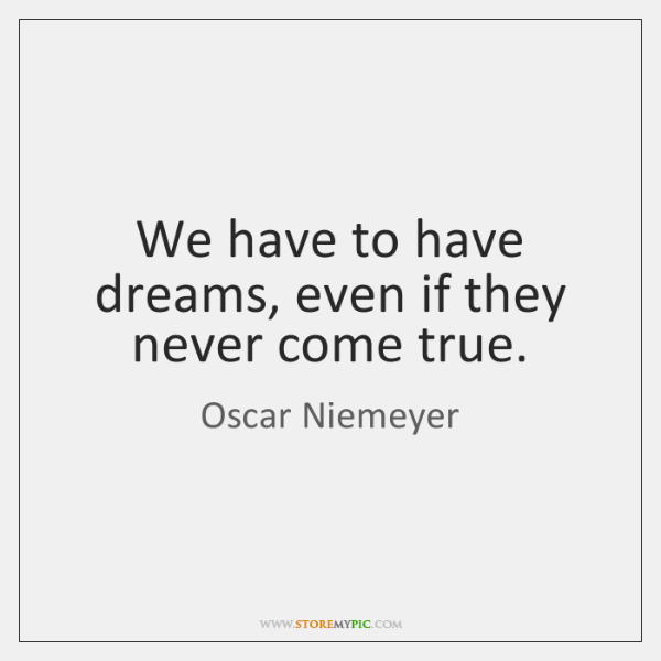 We have to have dreams, even if they never come true.
