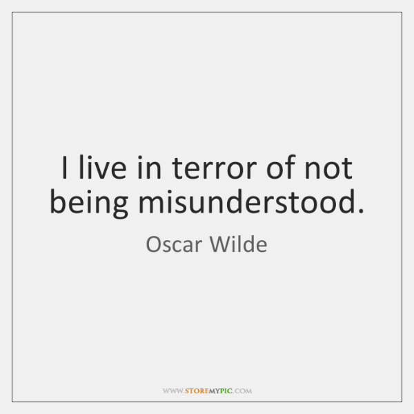 I live in terror of not being misunderstood.