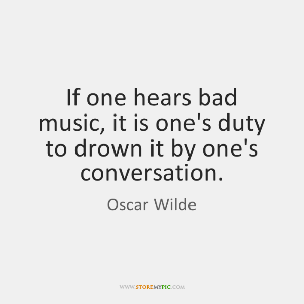 If one hears bad music, it is one's duty to drown it ...