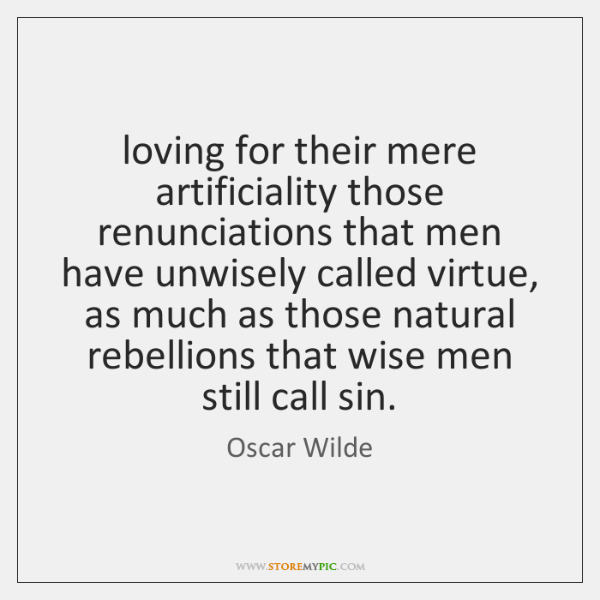 loving for their mere artificiality those renunciations that men have unwisely called ...