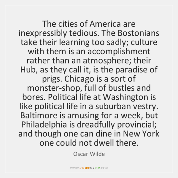 The cities of America are inexpressibly tedious. The Bostonians take their learning ...