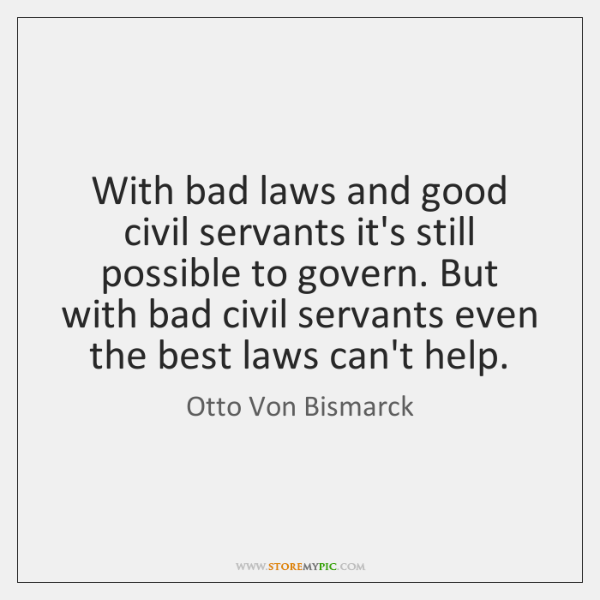 With bad laws and good civil servants it's still possible to govern. ...