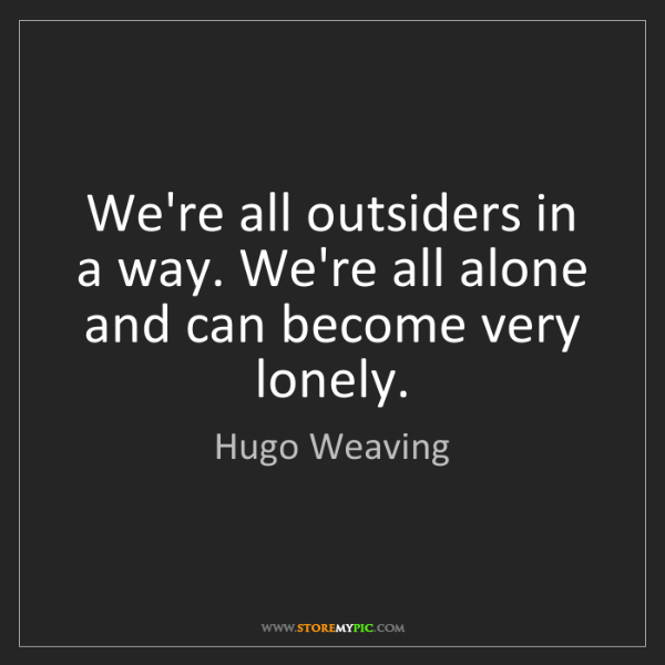 Hugo Weaving: We're all outsiders in a way. We're all alone and can...