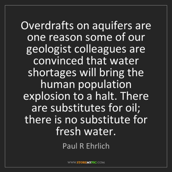 Paul R Ehrlich: Overdrafts on aquifers are one reason some of our geologist...