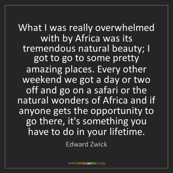 Edward Zwick: What I was really overwhelmed with by Africa was its...
