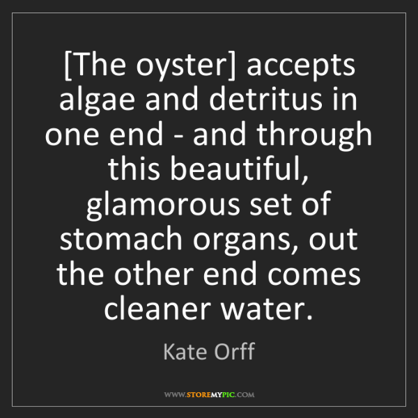Kate Orff: [The oyster] accepts algae and detritus in one end -...