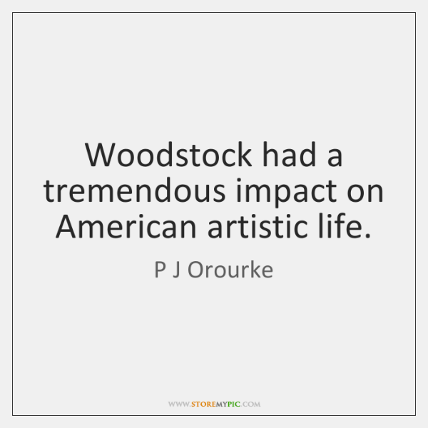 Woodstock had a tremendous impact on American artistic life.