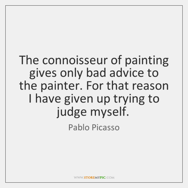The connoisseur of painting gives only bad advice to the painter. For ...