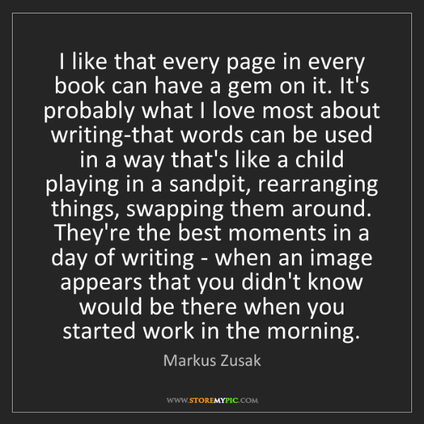 Markus Zusak: I like that every page in every book can have a gem on...