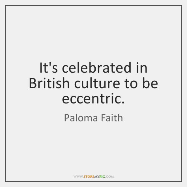 It's celebrated in British culture to be eccentric.