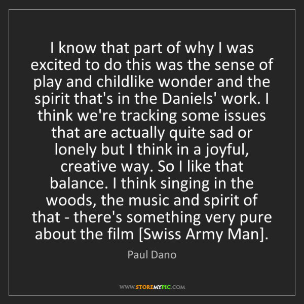 Paul Dano: I know that part of why I was excited to do this was...