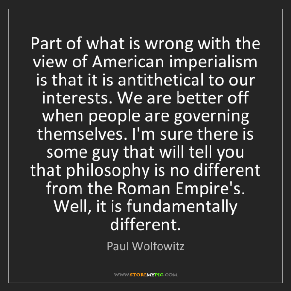 Paul Wolfowitz: Part of what is wrong with the view of American imperialism...