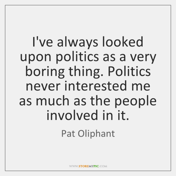 I've always looked upon politics as a very boring thing. Politics never ...