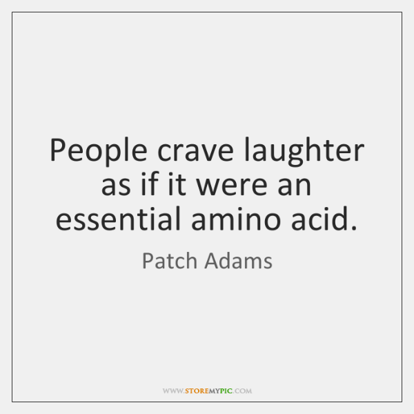 People crave laughter as if it were an essential amino acid.