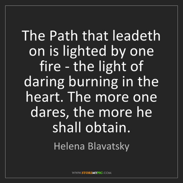 Helena Blavatsky: The Path that leadeth on is lighted by one fire - the...