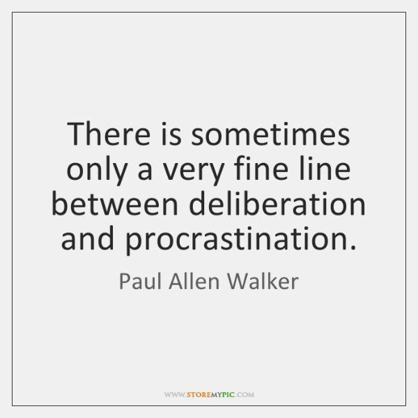 There is sometimes only a very fine line between deliberation and procrastination.