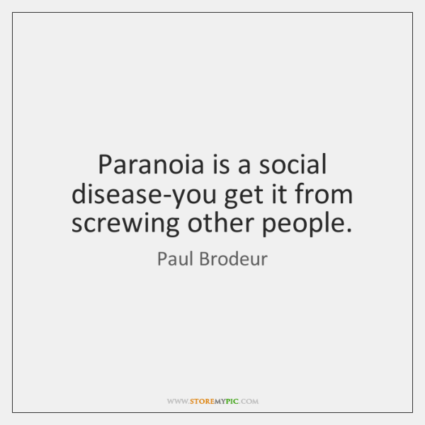 Paranoia is a social disease-you get it from screwing other people.