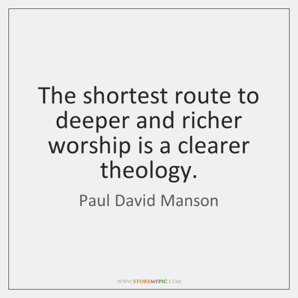 The shortest route to deeper and richer worship is a clearer theology.