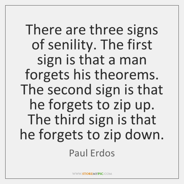There are three signs of senility. The first sign is that a ...