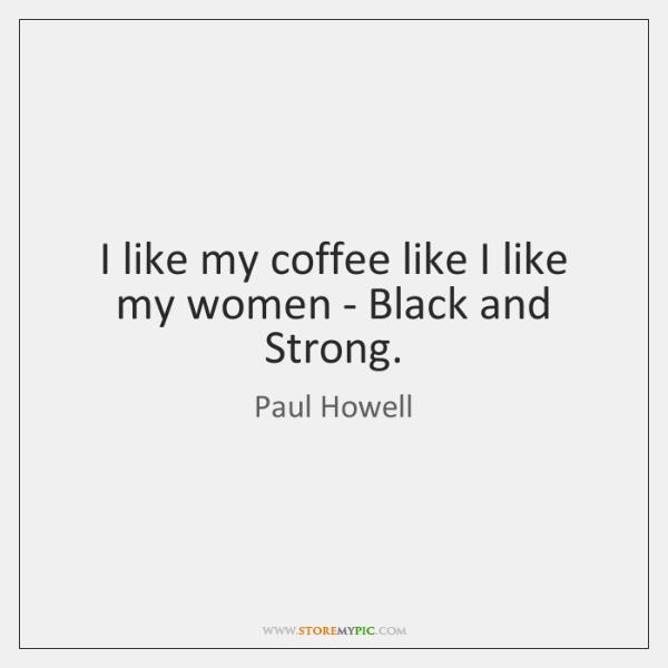 I like my coffee like I like my women - Black and ...