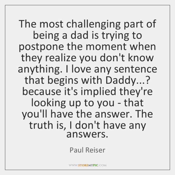 The most challenging part of being a dad is trying to postpone ...