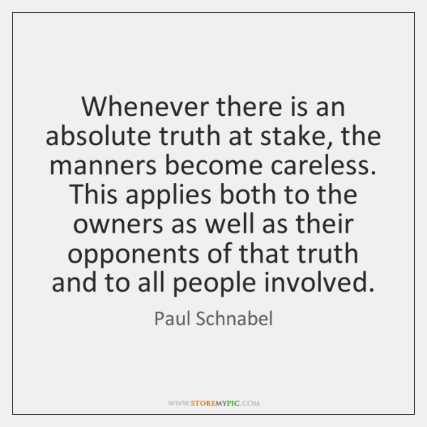 Whenever there is an absolute truth at stake, the manners become careless. ...