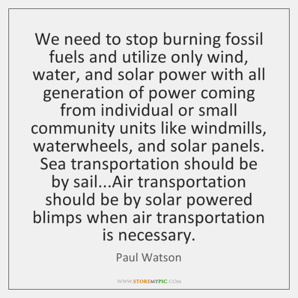 We need to stop burning fossil fuels and utilize only wind, water, ...