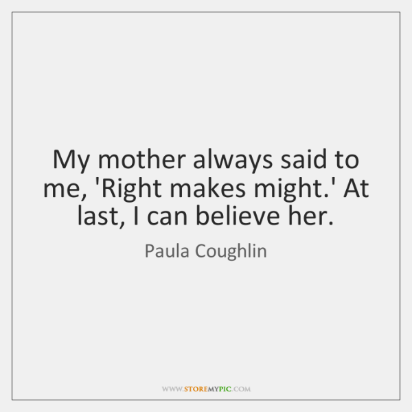 My mother always said to me, 'Right makes might.' At last, ...