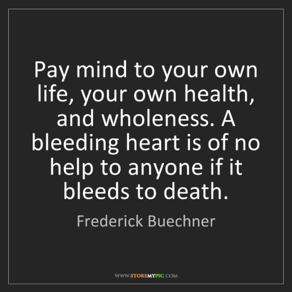 Frederick Buechner: Pay mind to your own life, your own health, and wholeness....