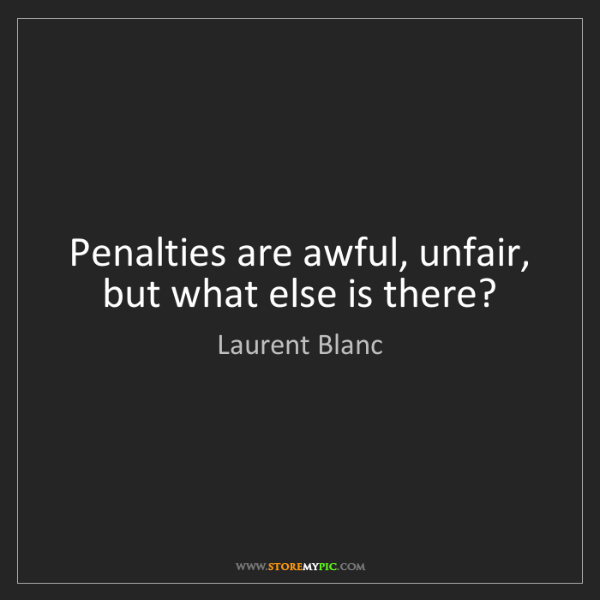 Laurent Blanc: Penalties are awful, unfair, but what else is there?