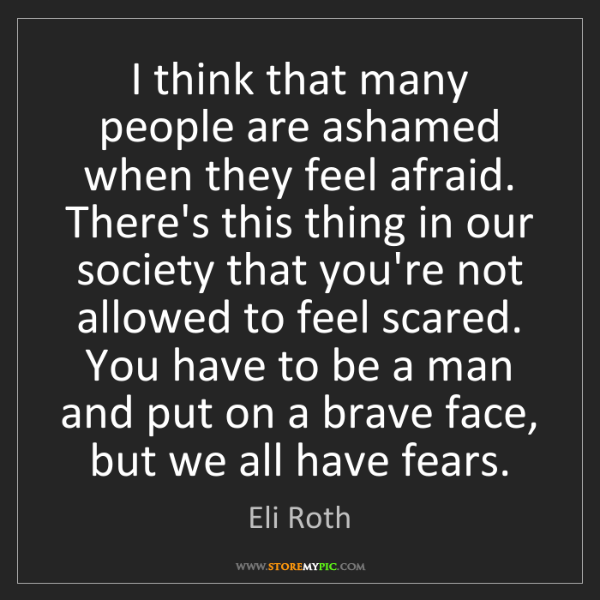 Eli Roth: I think that many people are ashamed when they feel afraid....